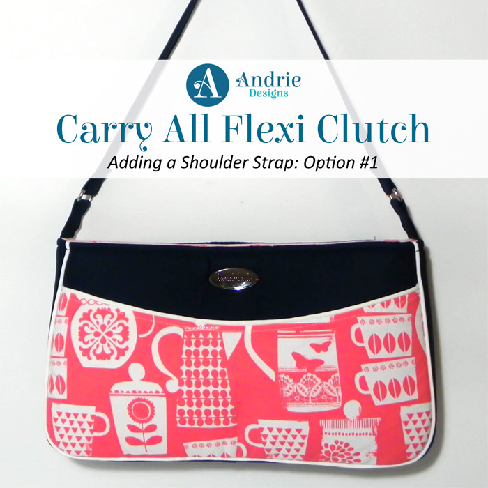 Carry All Flexi Clutch - Adding a Shoulder Strap: Option #1 - Andrie Designs