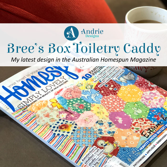 Bree's Box Toiletry Caddy - My latest design in the Australian Homespun Magazine - Andrie Designs
